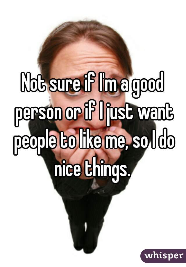 Not sure if I'm a good person or if I just want people to like me, so I do nice things.