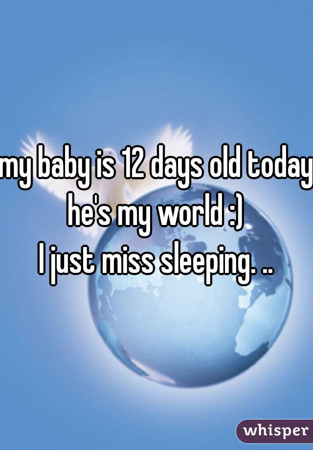 my baby is 12 days old today he's my world :) I just miss sleeping. ..