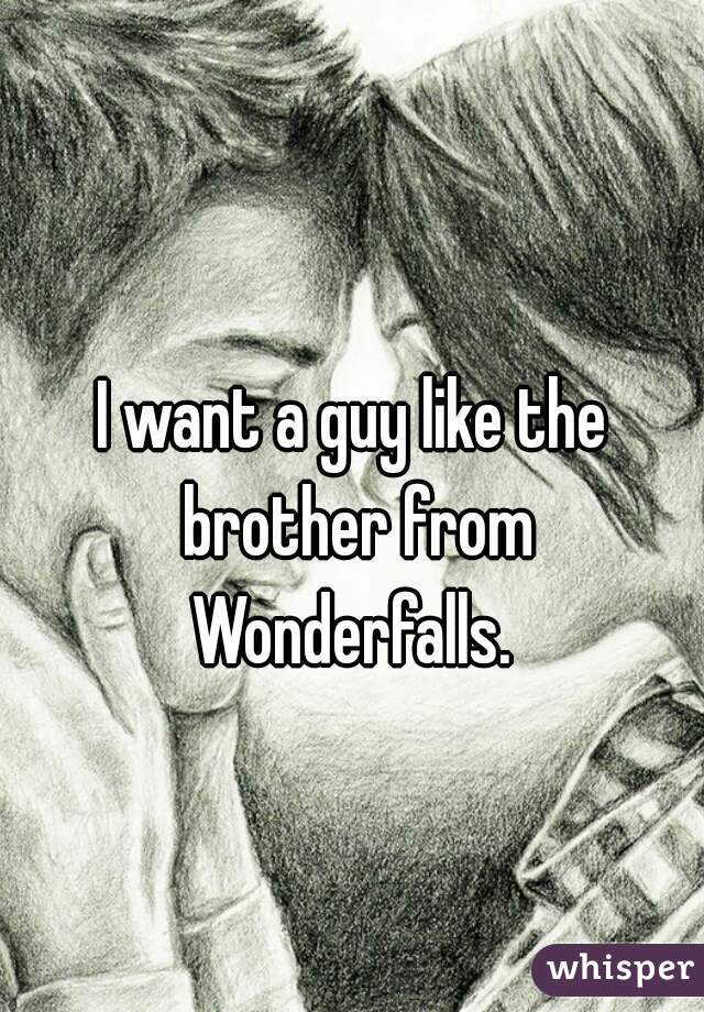 I want a guy like the brother from Wonderfalls.