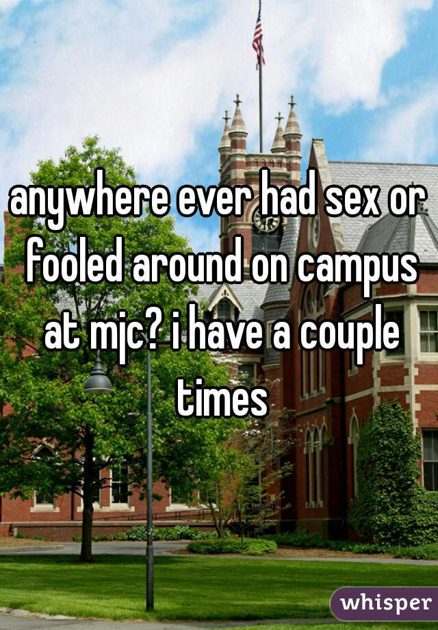 anywhere ever had sex or fooled around on campus at mjc? i have a couple times