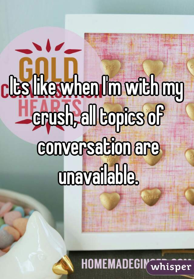 Its like when I'm with my crush, all topics of conversation are unavailable.