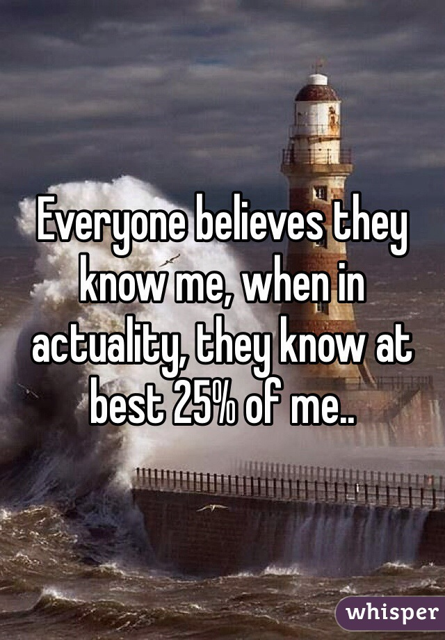 Everyone believes they know me, when in actuality, they know at best 25% of me..