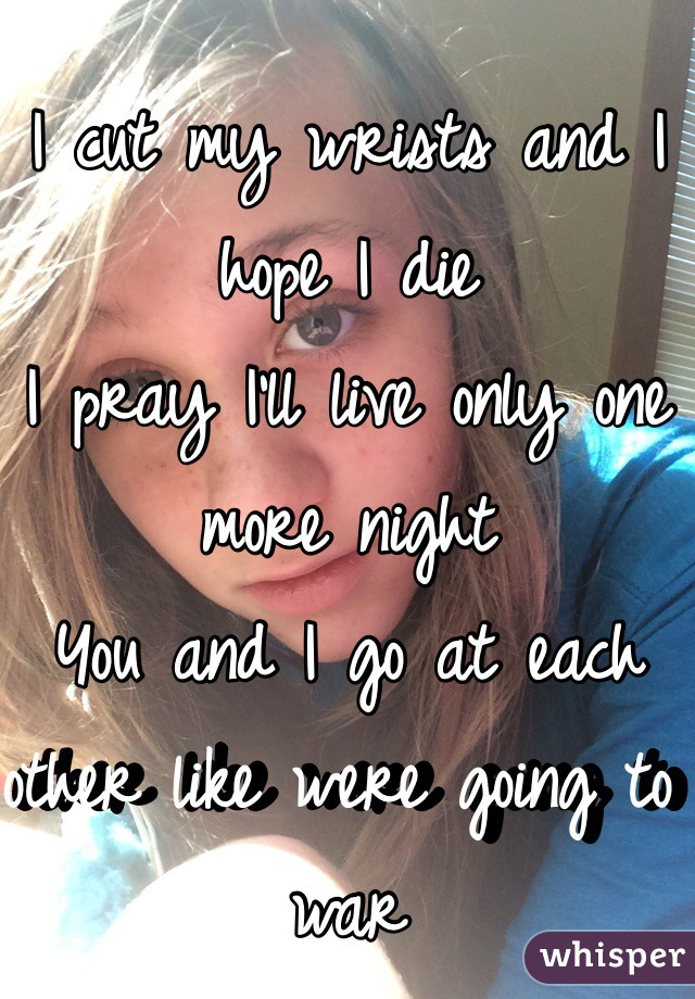 I cut my wrists and I hope I die I pray I'll live only one more night  You and I go at each other like were going to war
