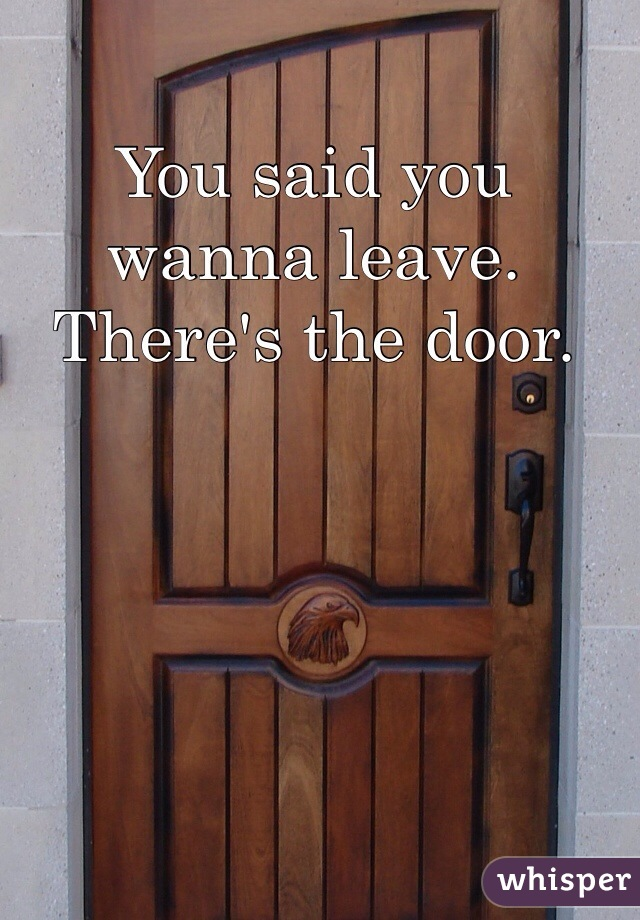 You said you wanna leave. There's the door.