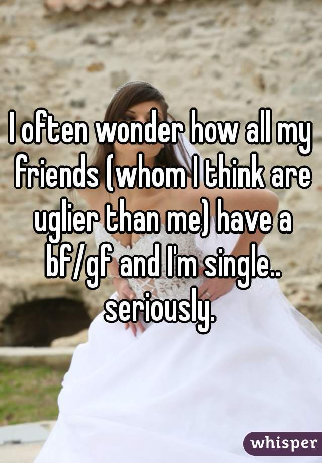 I often wonder how all my friends (whom I think are uglier than me) have a bf/gf and I'm single.. seriously.