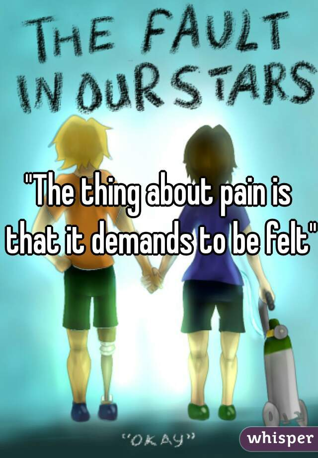 """""""The thing about pain is that it demands to be felt"""""""