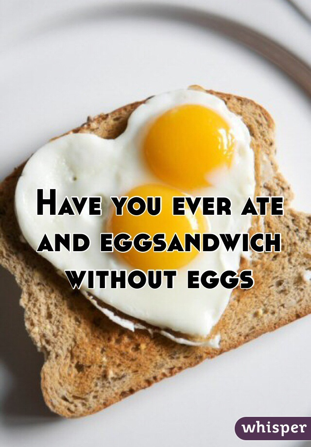 Have you ever ate and eggsandwich without eggs