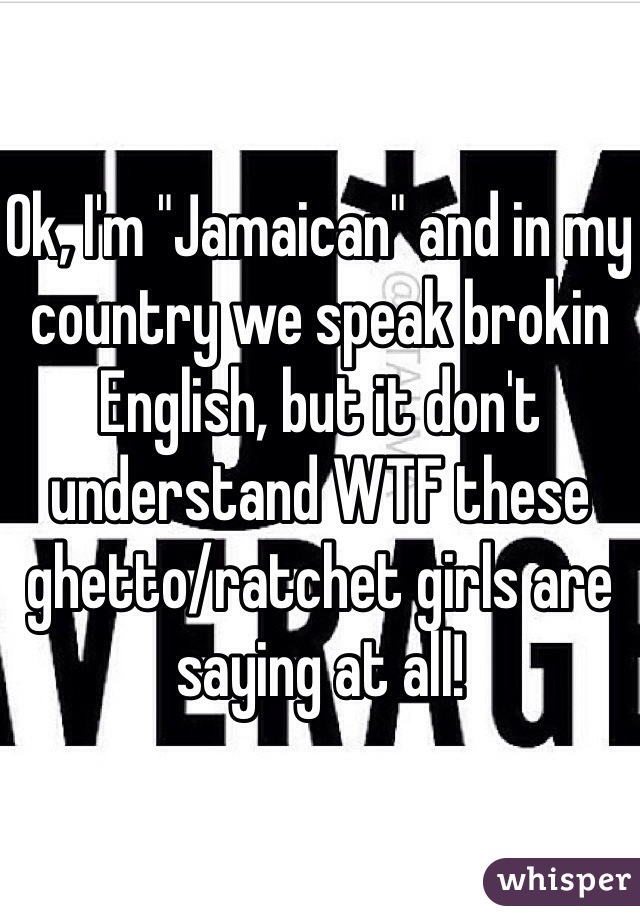 "Ok, I'm ""Jamaican"" and in my country we speak brokin English, but it don't understand WTF these ghetto/ratchet girls are saying at all!"
