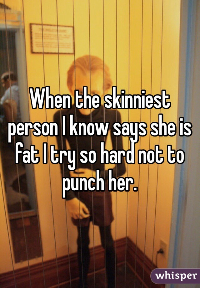 When the skinniest person I know says she is fat I try so hard not to punch her.