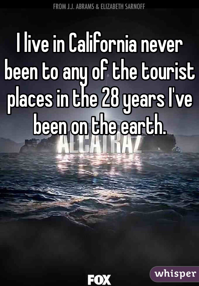 I live in California never been to any of the tourist places in the 28 years I've been on the earth.