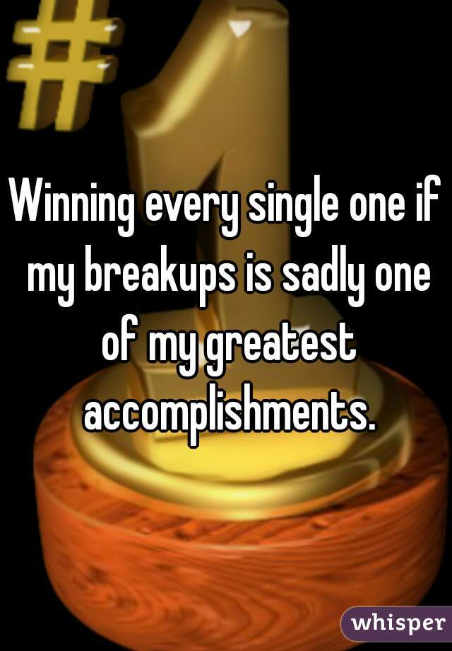 Winning every single one if my breakups is sadly one of my greatest accomplishments.