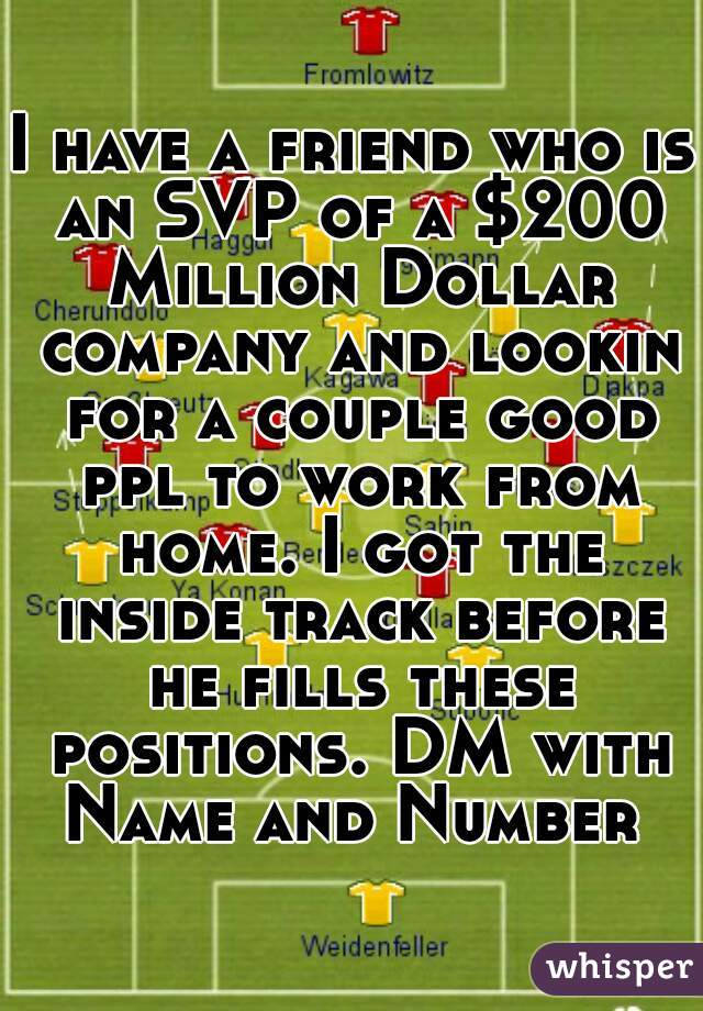 I have a friend who is an SVP of a $200 Million Dollar company and lookin for a couple good ppl to work from home. I got the inside track before he fills these positions. DM with Name and Number