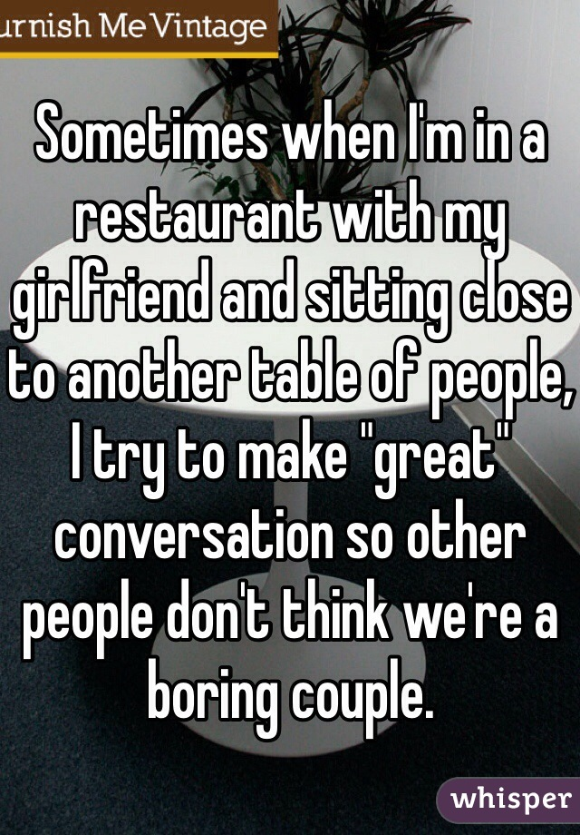 """Sometimes when I'm in a restaurant with my girlfriend and sitting close to another table of people, I try to make """"great"""" conversation so other people don't think we're a boring couple."""