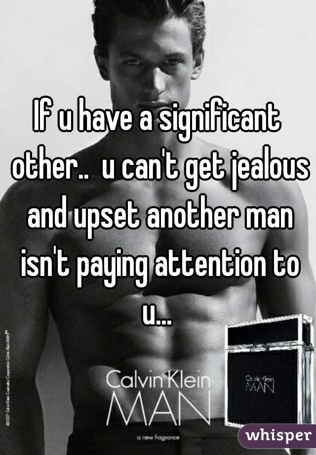 If u have a significant other..  u can't get jealous and upset another man isn't paying attention to u...