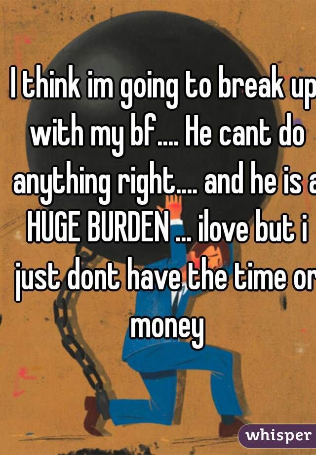 I think im going to break up with my bf.... He cant do anything right.... and he is a HUGE BURDEN ... ilove but i just dont have the time or money