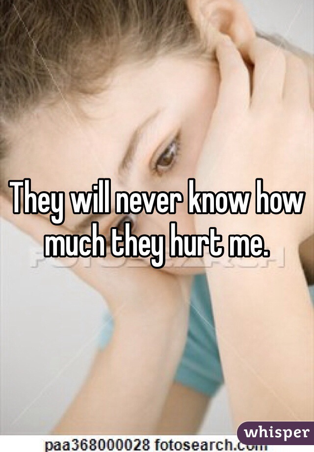 They will never know how much they hurt me.