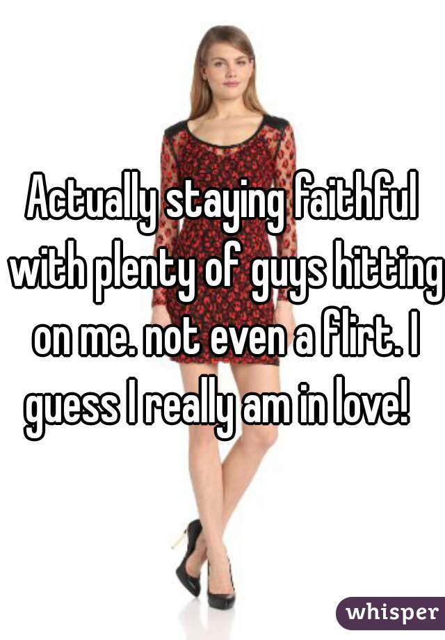 Actually staying faithful with plenty of guys hitting on me. not even a flirt. I guess I really am in love!