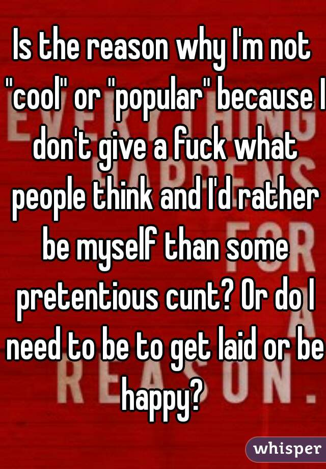 """Is the reason why I'm not """"cool"""" or """"popular"""" because I don't give a fuck what people think and I'd rather be myself than some pretentious cunt? Or do I need to be to get laid or be happy?"""