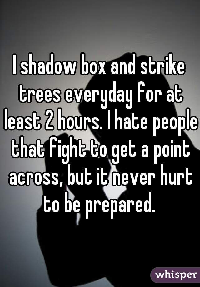 I shadow box and strike trees everyday for at least 2 hours. I hate people that fight to get a point across, but it never hurt to be prepared.