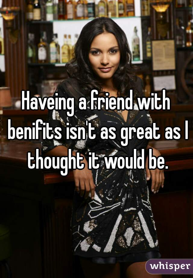 Haveing a friend with benifits isn't as great as I thought it would be.