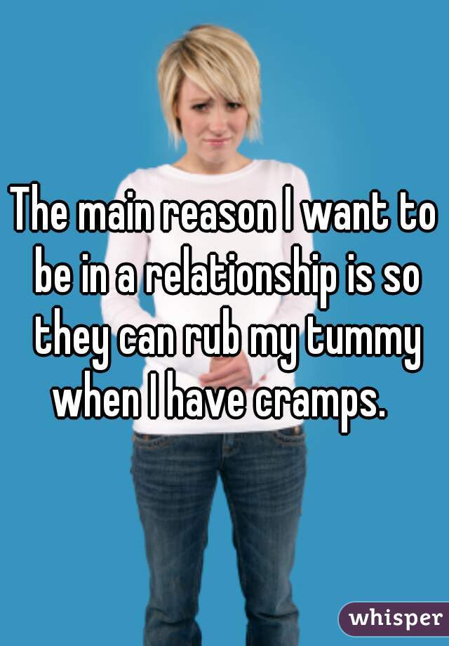 The main reason I want to be in a relationship is so they can rub my tummy when I have cramps.