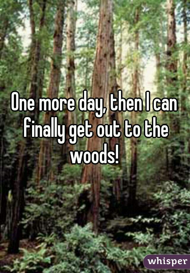 One more day, then I can finally get out to the woods!