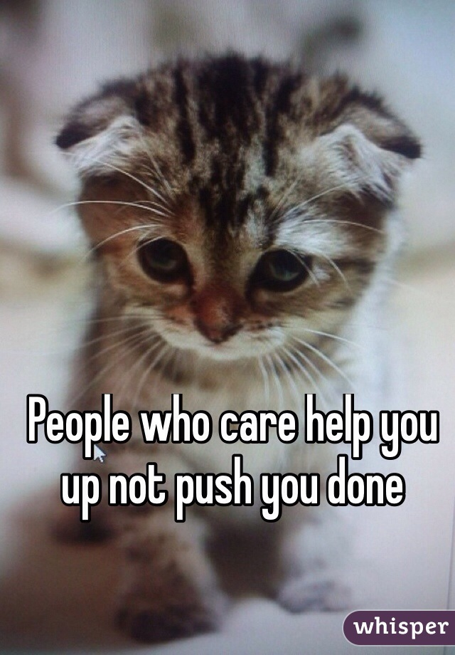 People who care help you up not push you done
