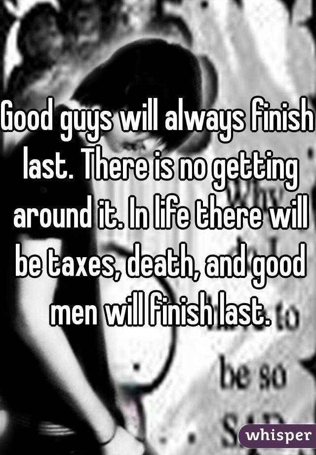 Good guys will always finish last. There is no getting around it. In life there will be taxes, death, and good men will finish last.