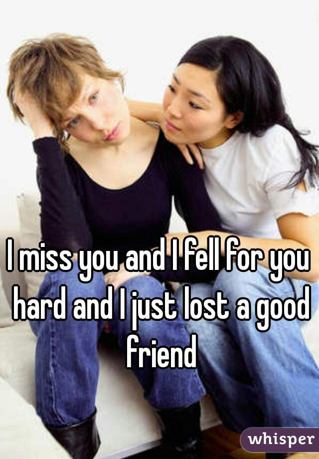 I miss you and I fell for you hard and I just lost a good friend