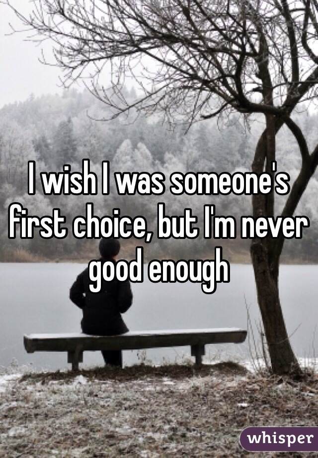 I wish I was someone's first choice, but I'm never good enough