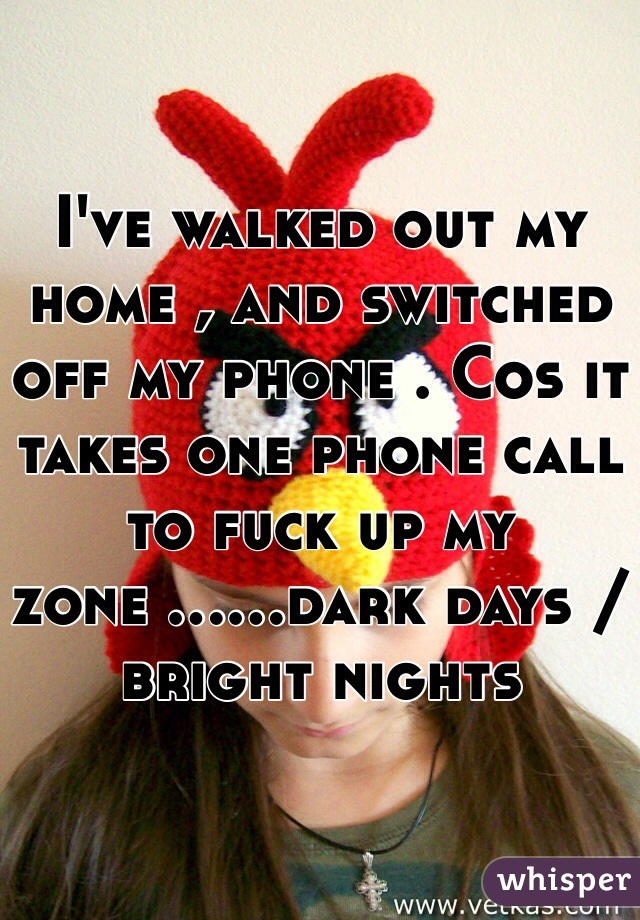 I've walked out my home , and switched off my phone . Cos it takes one phone call to fuck up my zone ......dark days /bright nights