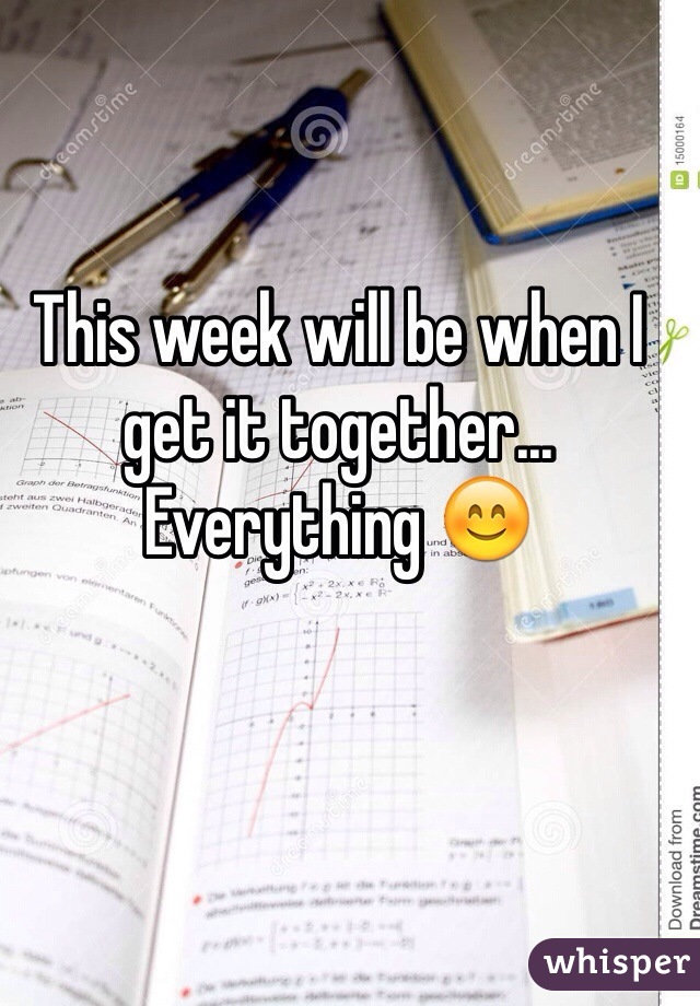 This week will be when I get it together... Everything 😊