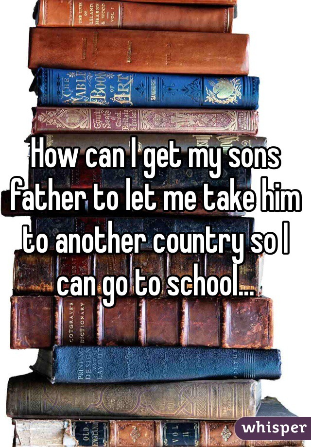 How can I get my sons father to let me take him to another country so I can go to school...