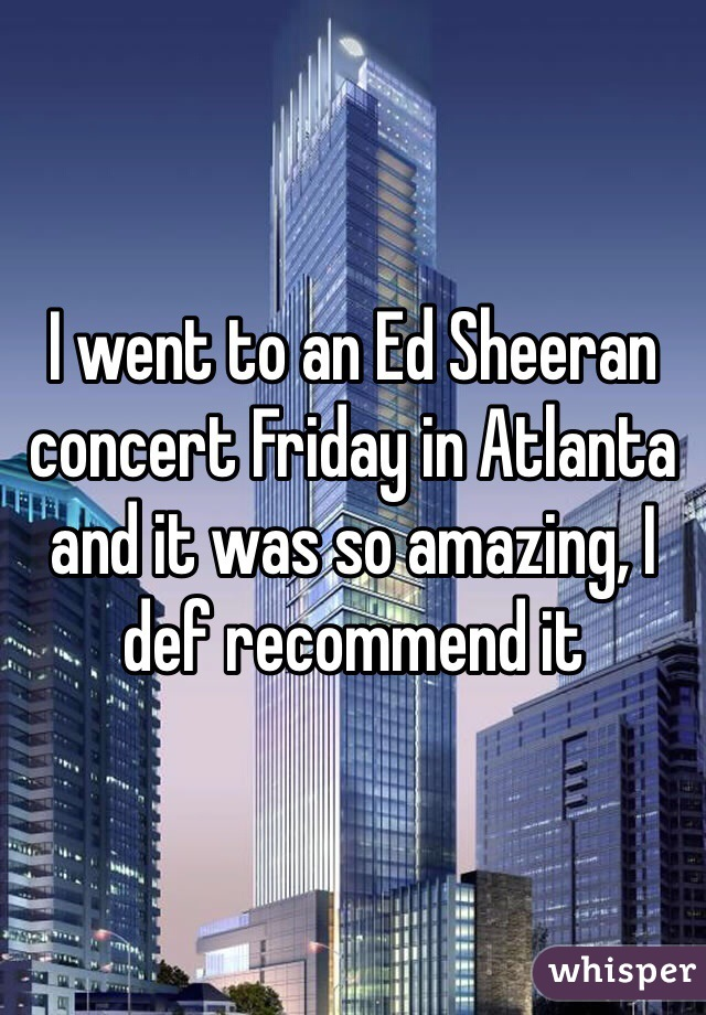 I went to an Ed Sheeran concert Friday in Atlanta and it was so amazing, I def recommend it