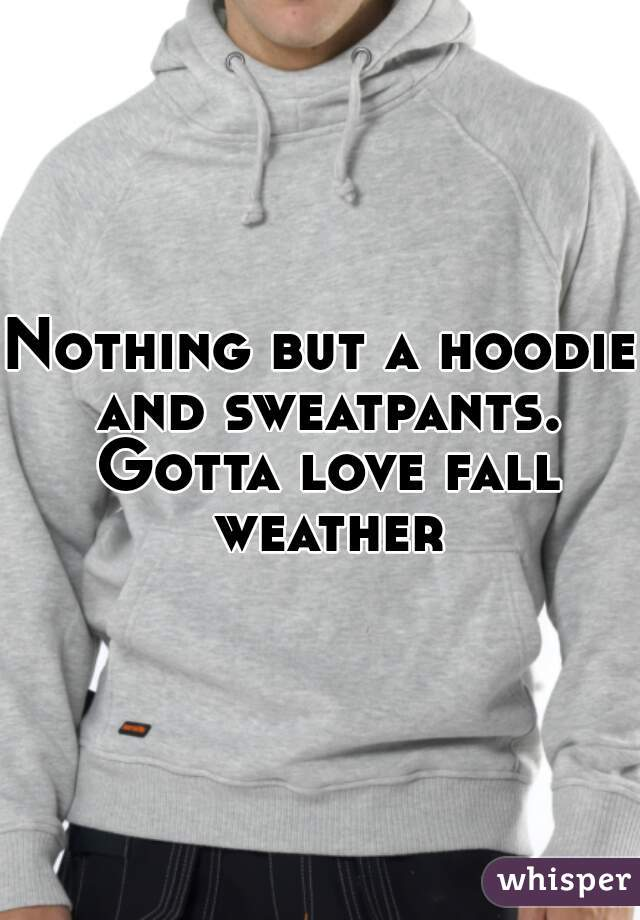 Nothing but a hoodie and sweatpants. Gotta love fall weather