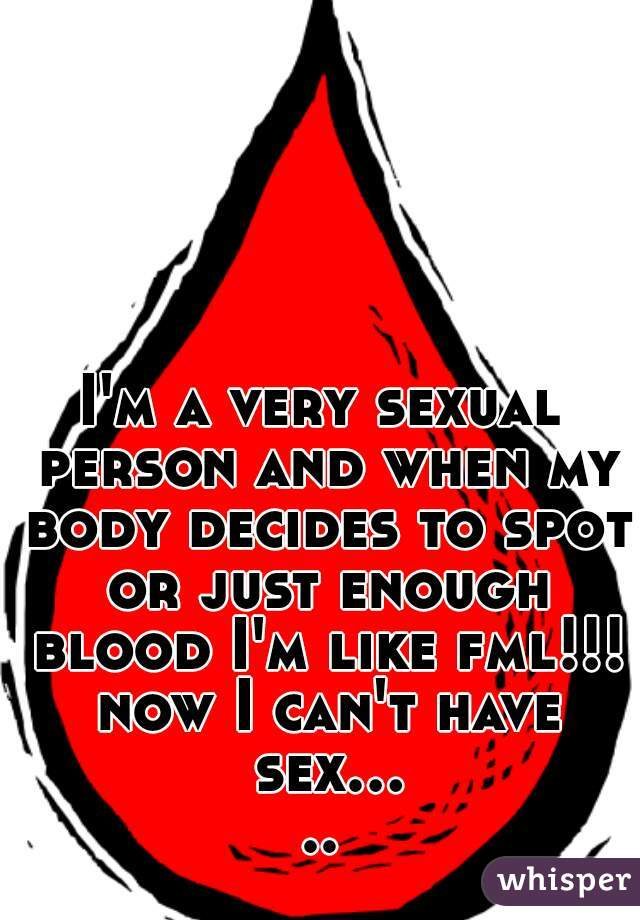 I'm a very sexual person and when my body decides to spot or just enough blood I'm like fml!!! now I can't have sex.....