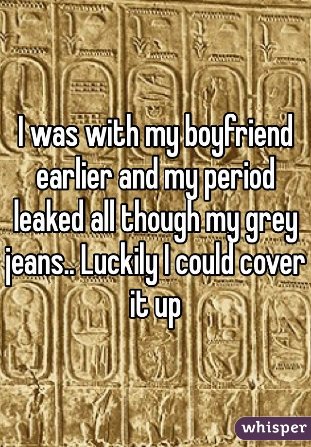 I was with my boyfriend earlier and my period leaked all though my grey jeans.. Luckily I could cover it up
