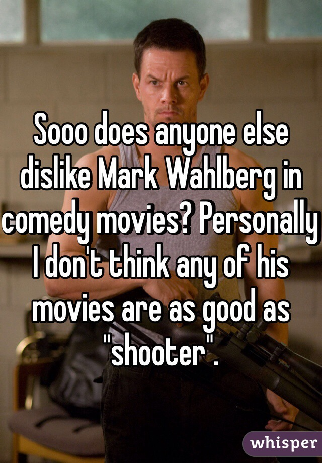 "Sooo does anyone else dislike Mark Wahlberg in comedy movies? Personally I don't think any of his movies are as good as ""shooter""."