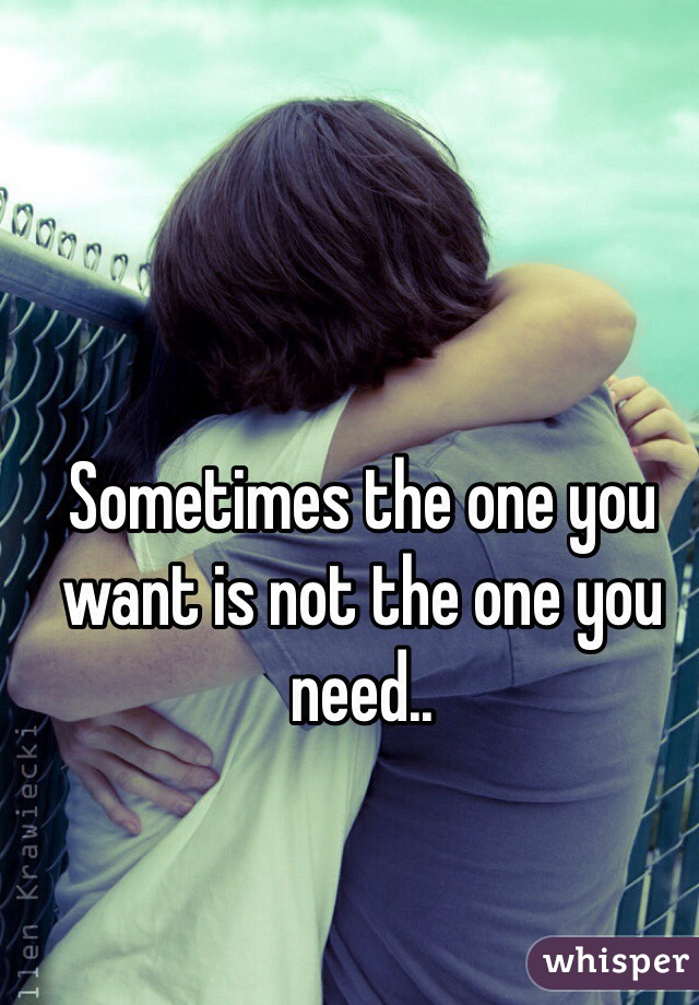 Sometimes the one you want is not the one you need..