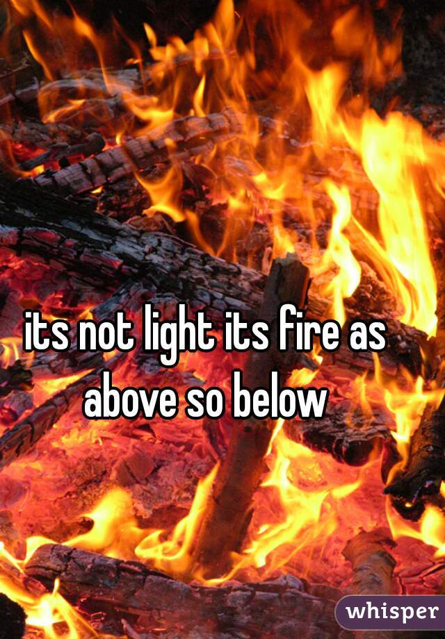 its not light its fire as above so below