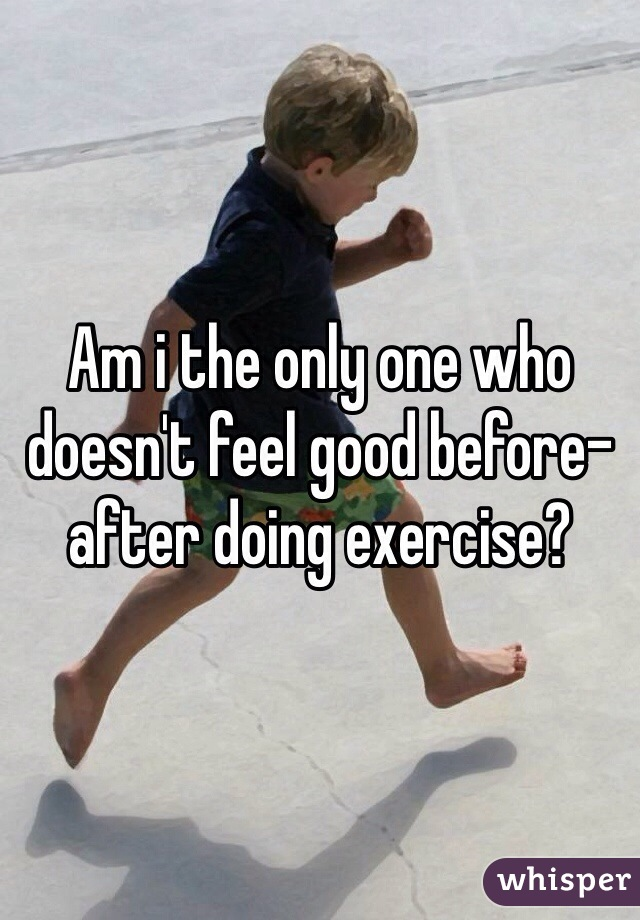 Am i the only one who doesn't feel good before-after doing exercise?
