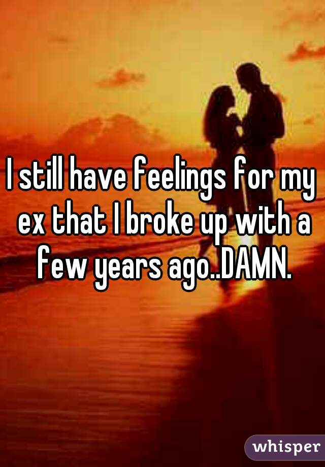 I still have feelings for my ex that I broke up with a few years ago..DAMN.