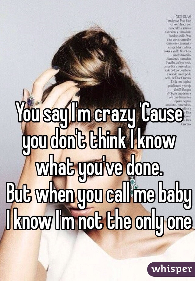 You say I'm crazy 'Cause you don't think I know what you've done. But when you call me baby I know I'm not the only one