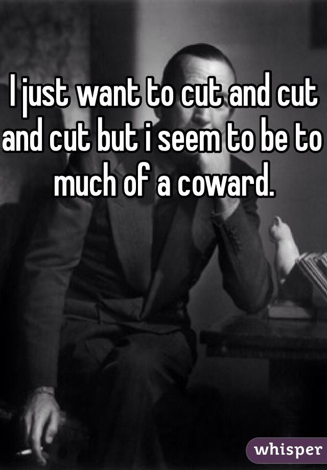 I just want to cut and cut and cut but i seem to be to much of a coward.