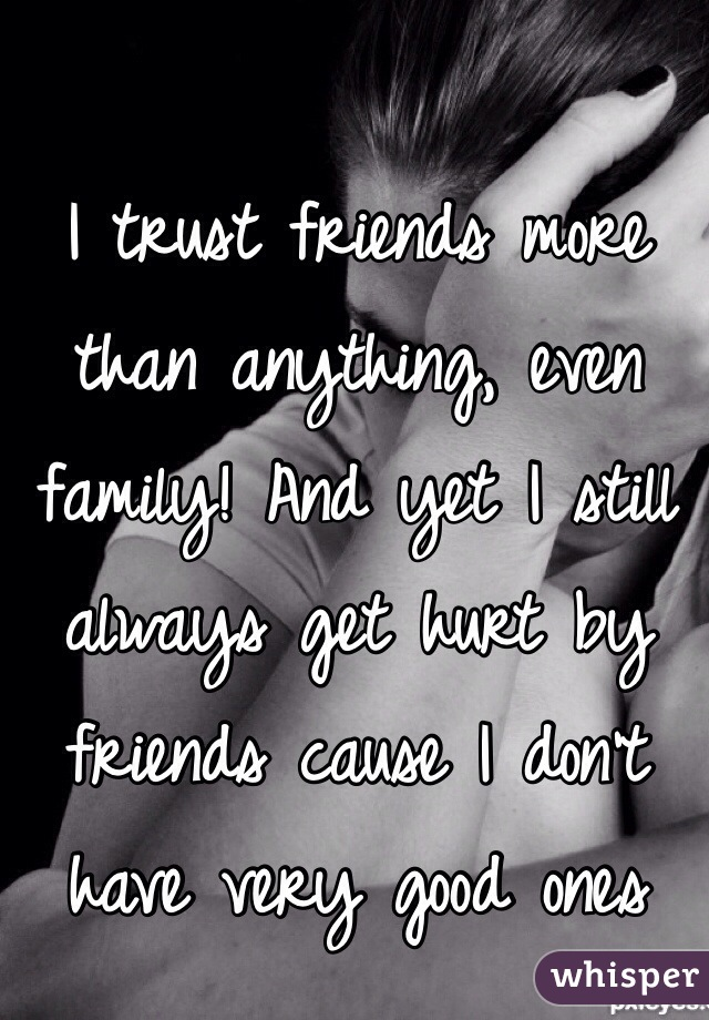 I trust friends more than anything, even family! And yet I still always get hurt by friends cause I don't have very good ones
