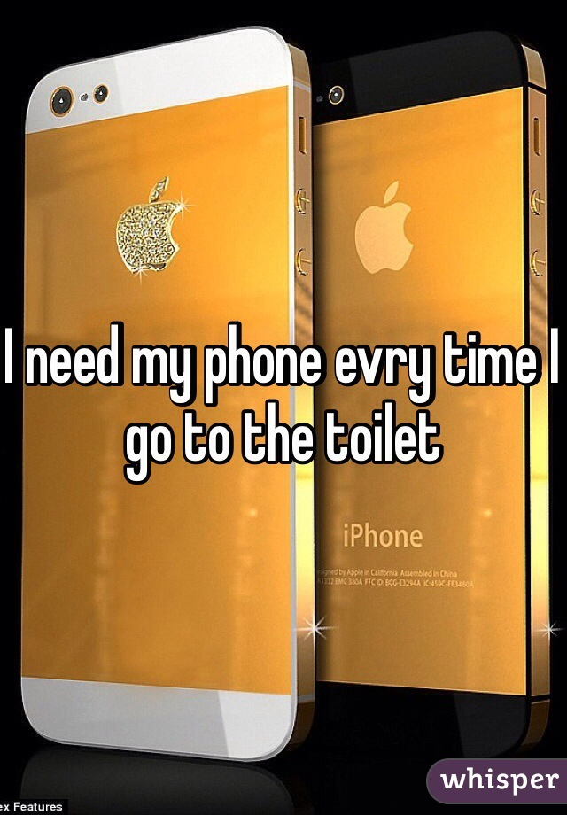 I need my phone evry time I go to the toilet