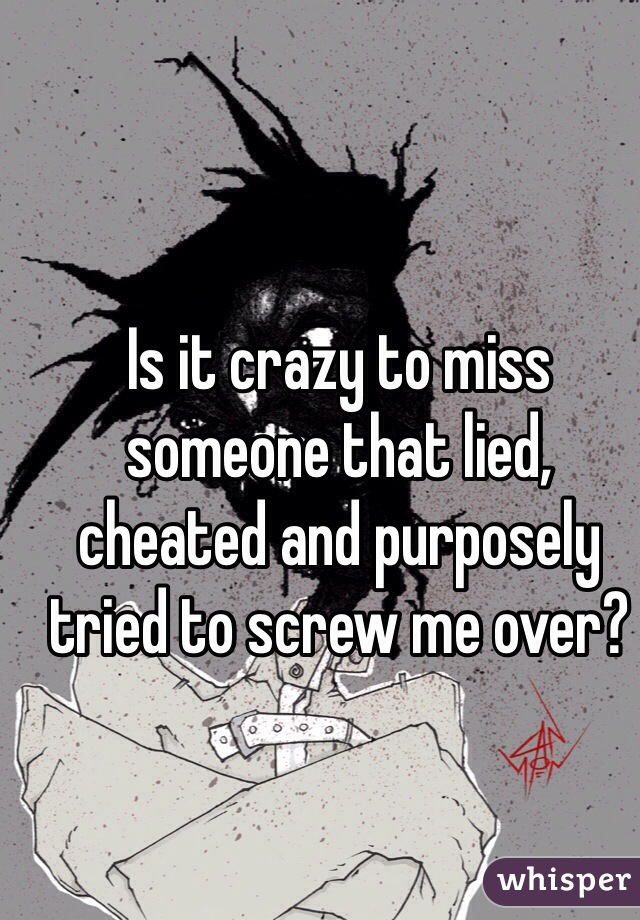Is it crazy to miss someone that lied, cheated and purposely tried to screw me over?