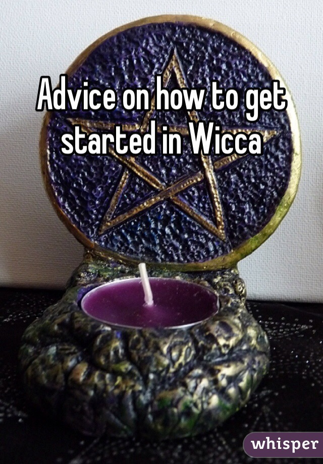 Advice on how to get started in Wicca