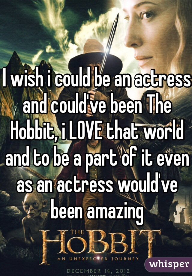 I wish i could be an actress and could've been The Hobbit, i LOVE that world and to be a part of it even as an actress would've been amazing