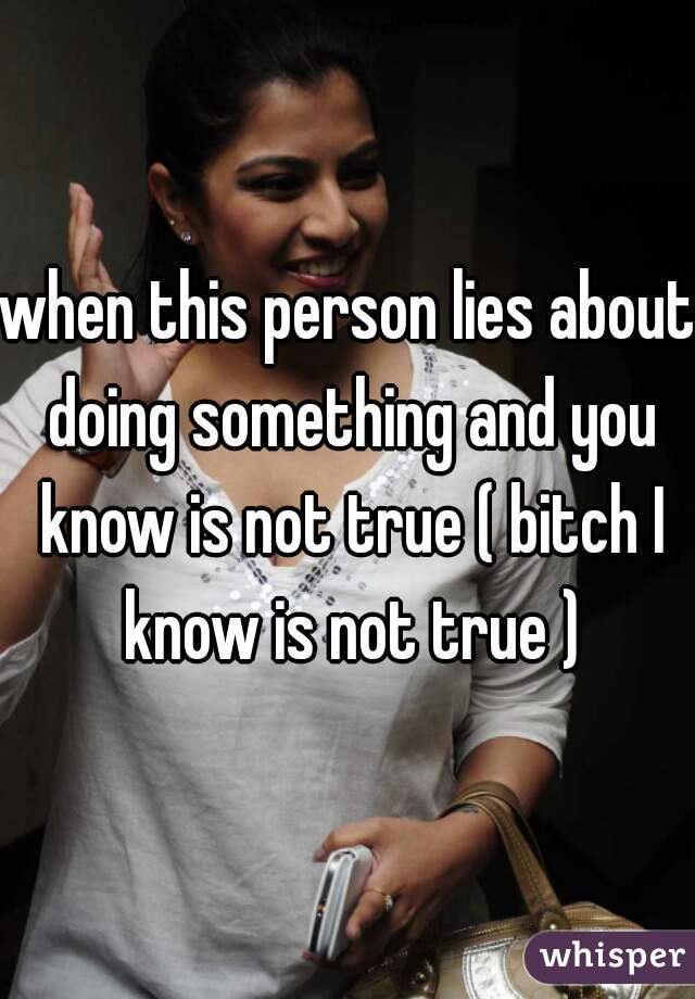 when this person lies about doing something and you know is not true ( bitch I know is not true )